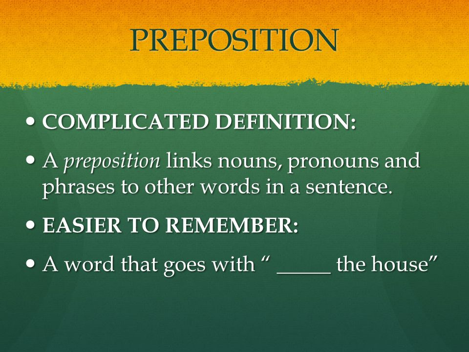 PREPOSITION COMPLICATED DEFINITION: COMPLICATED DEFINITION: A preposition links nouns, pronouns and phrases to other words in a sentence.