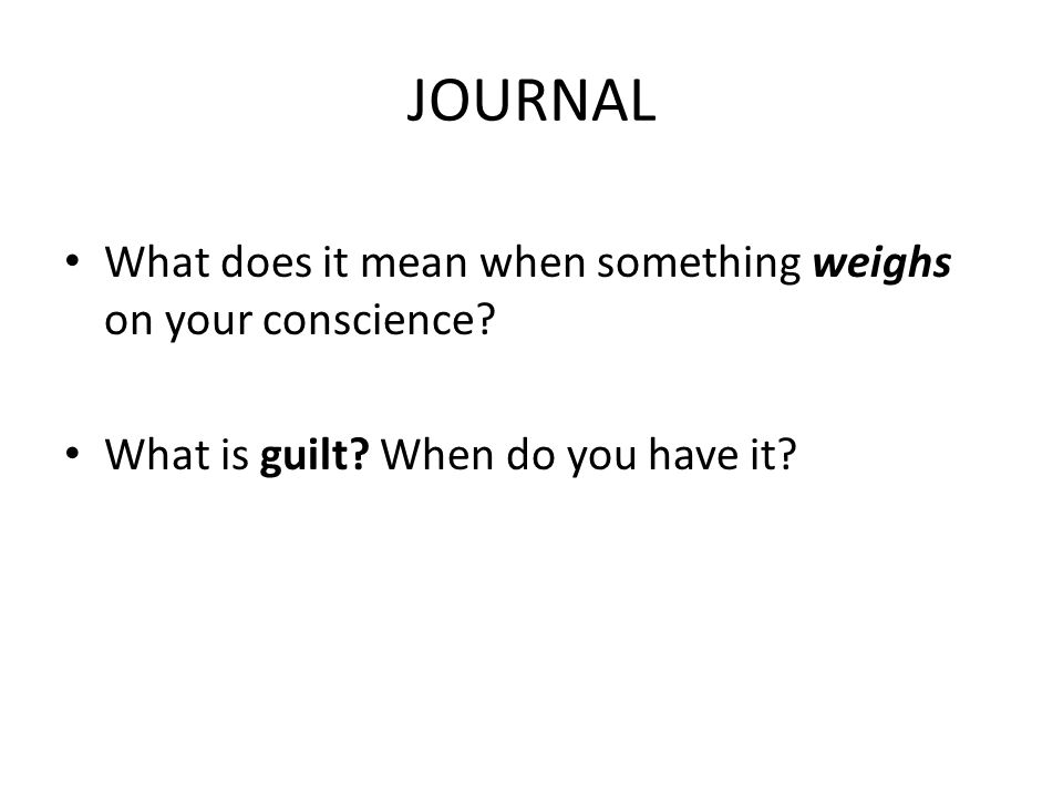 JOURNAL What does it mean when something weighs on your conscience.
