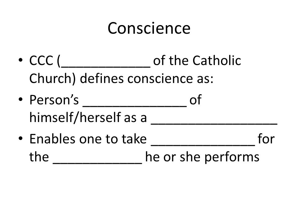 Conscience CCC (____________ of the Catholic Church) defines conscience as: Person's ______________ of himself/herself as a _________________ Enables one to take ______________ for the ____________ he or she performs
