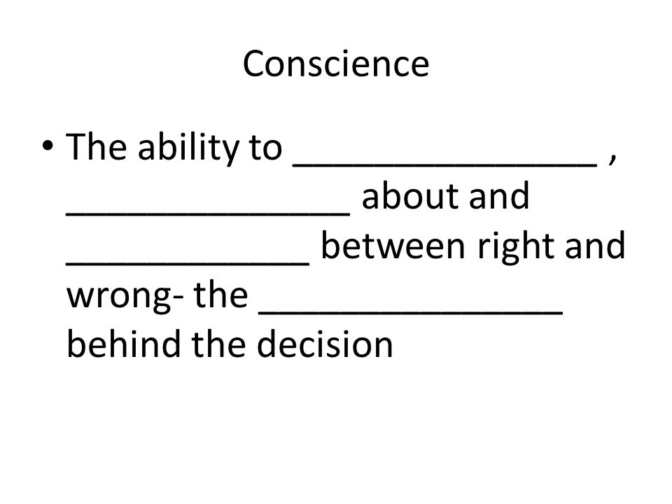 Conscience The ability to _______________, ______________ about and ____________ between right and wrong- the _______________ behind the decision