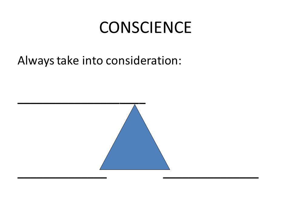 CONSCIENCE Always take into consideration: ____________________ _____________________________