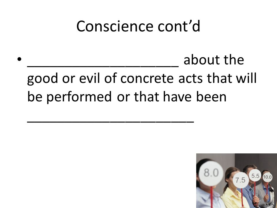 Conscience cont'd ____________________ about the good or evil of concrete acts that will be performed or that have been ______________________