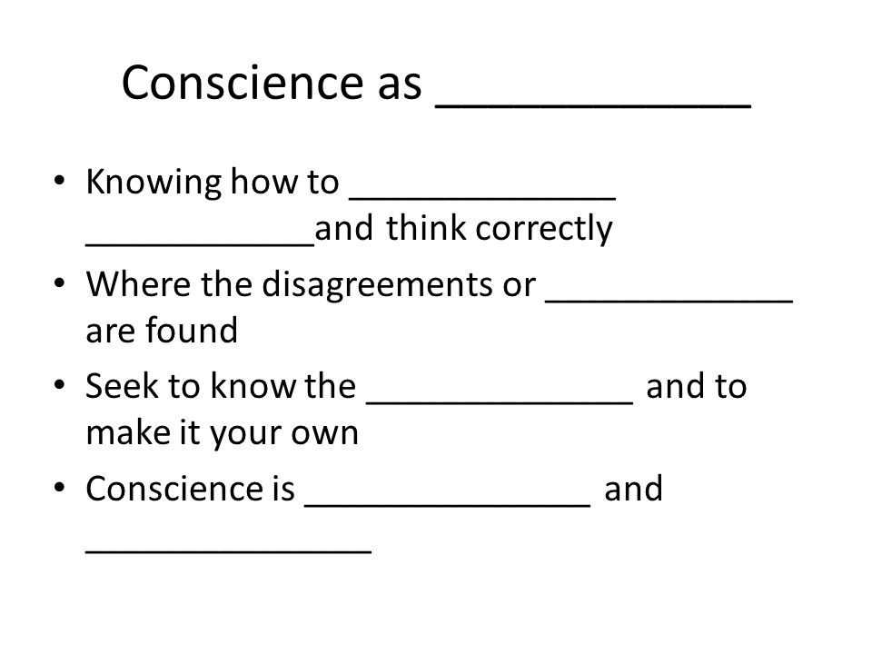 Conscience as _______________ Decision that is made based on personal _______________ and _______________ Expression of self on fundamental stances All persons are bound to follow their _______________ faithfully…and not forced to act contrary to their conscience