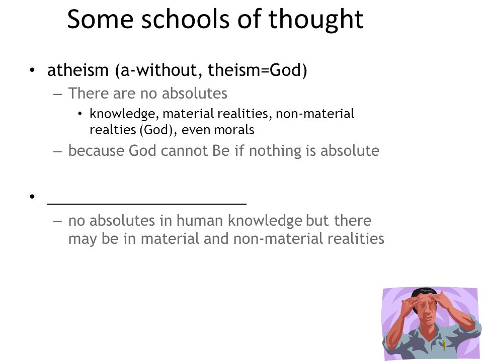 Some schools of thought atheism (a-without, theism=God) – There are no absolutes knowledge, material realities, non-material realties (God), even morals – because God cannot Be if nothing is absolute ______________________ – no absolutes in human knowledge but there may be in material and non-material realities