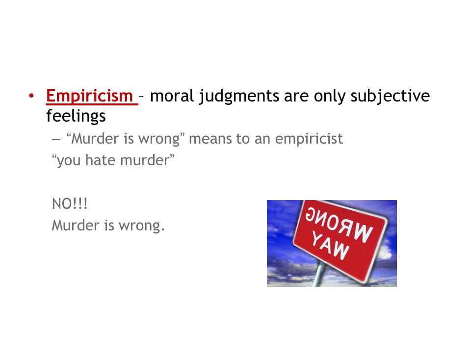 Empiricism – moral judgments are only subjective feelings – Murder is wrong means to an empiricist you hate murder NO!!.