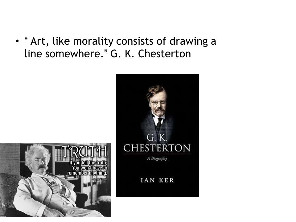Art, like morality consists of drawing a line somewhere. G. K. Chesterton