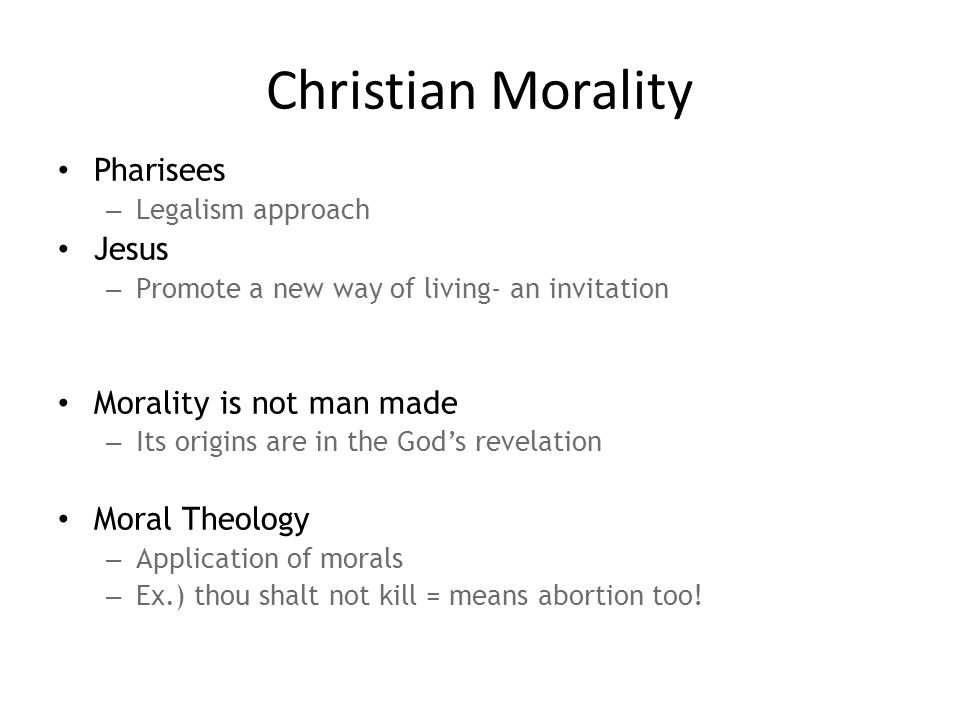 Christian Morality Pharisees – Legalism approach Jesus – Promote a new way of living- an invitation Morality is not man made – Its origins are in the God's revelation Moral Theology – Application of morals – Ex.) thou shalt not kill = means abortion too!