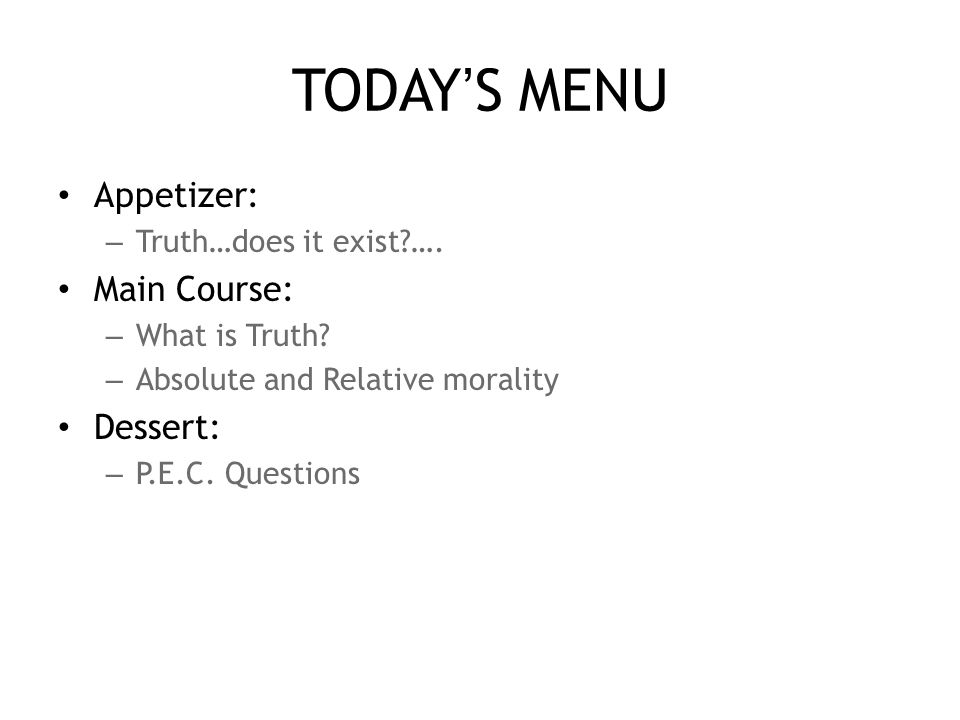 TODAY'S MENU Appetizer: – Truth…does it exist …. Main Course: – What is Truth.