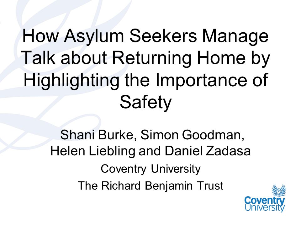 How Asylum Seekers Manage Talk about Returning Home by Highlighting the Importance of Safety Shani Burke, Simon Goodman, Helen Liebling and Daniel Zadasa Coventry University The Richard Benjamin Trust