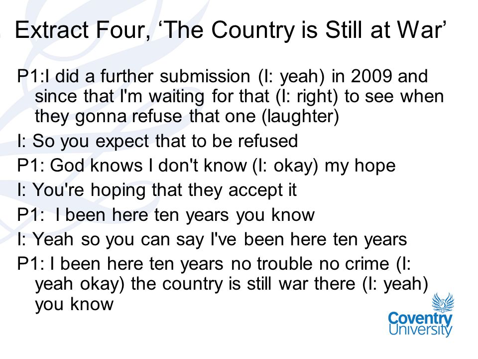 Extract Four, 'The Country is Still at War' P1:I did a further submission (I: yeah) in 2009 and since that I m waiting for that (I: right) to see when they gonna refuse that one (laughter) I: So you expect that to be refused P1: God knows I don t know (I: okay) my hope I: You re hoping that they accept it P1: I been here ten years you know I: Yeah so you can say I ve been here ten years P1: I been here ten years no trouble no crime (I: yeah okay) the country is still war there (I: yeah) you know
