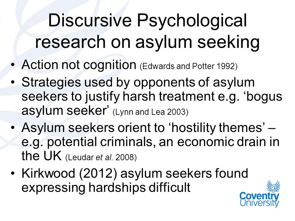 Discursive Psychological research on asylum seeking Action not cognition (Edwards and Potter 1992) Strategies used by opponents of asylum seekers to justify harsh treatment e.g.