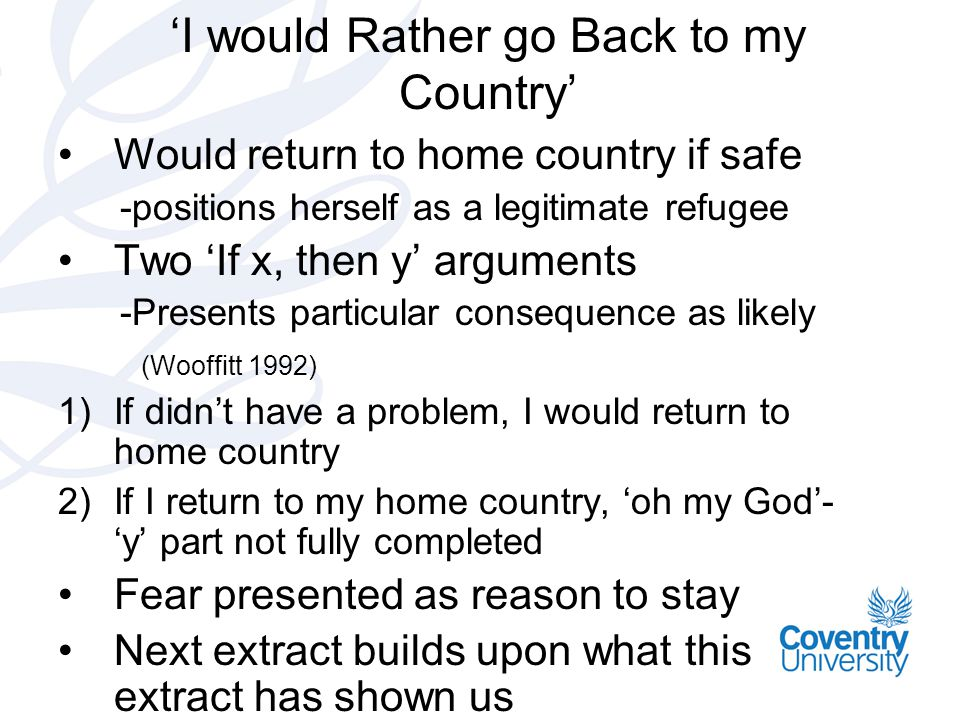 'I would Rather go Back to my Country' Would return to home country if safe -positions herself as a legitimate refugee Two 'If x, then y' arguments -Presents particular consequence as likely (Wooffitt 1992) 1)If didn't have a problem, I would return to home country 2)If I return to my home country, 'oh my God'- 'y' part not fully completed Fear presented as reason to stay Next extract builds upon what this extract has shown us