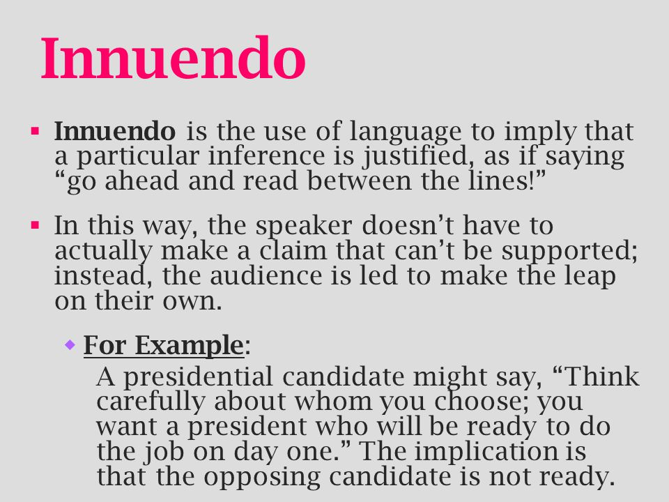 Innuendo  Innuendo is the use of language to imply that a particular inference is justified, as if saying go ahead and read between the lines!  In this way, the speaker doesn't have to actually make a claim that can't be supported; instead, the audience is led to make the leap on their own.