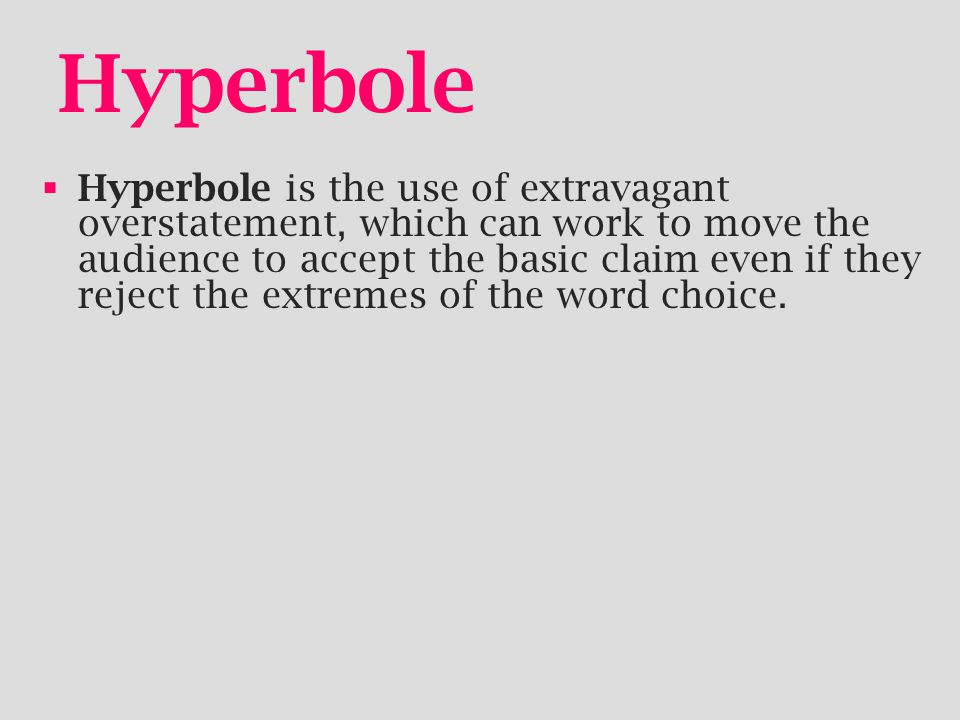 Hyperbole  Hyperbole is the use of extravagant overstatement, which can work to move the audience to accept the basic claim even if they reject the extremes of the word choice.