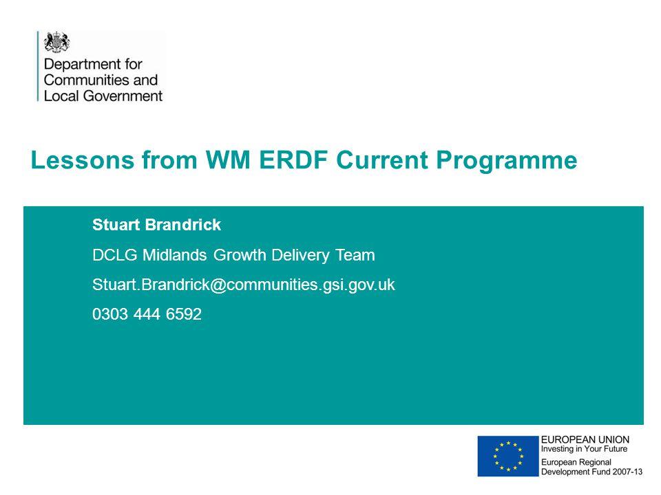 Stuart Brandrick DCLG Midlands Growth Delivery Team Stuart.Brandrick@communities.gsi.gov.uk 0303 444 6592 Lessons from WM ERDF Current Programme 20XX