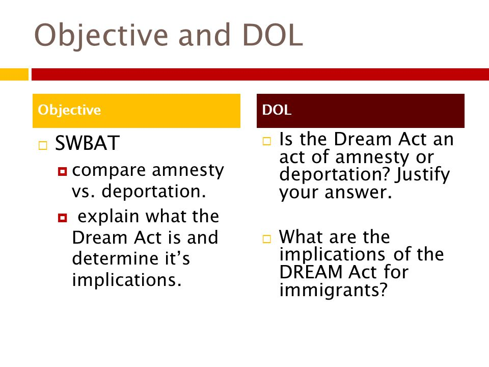 Objective and DOL  SWBAT  compare amnesty vs. deportation.  explain what the Dream Act is and determine it's implications.  Is the Dream Act an ac