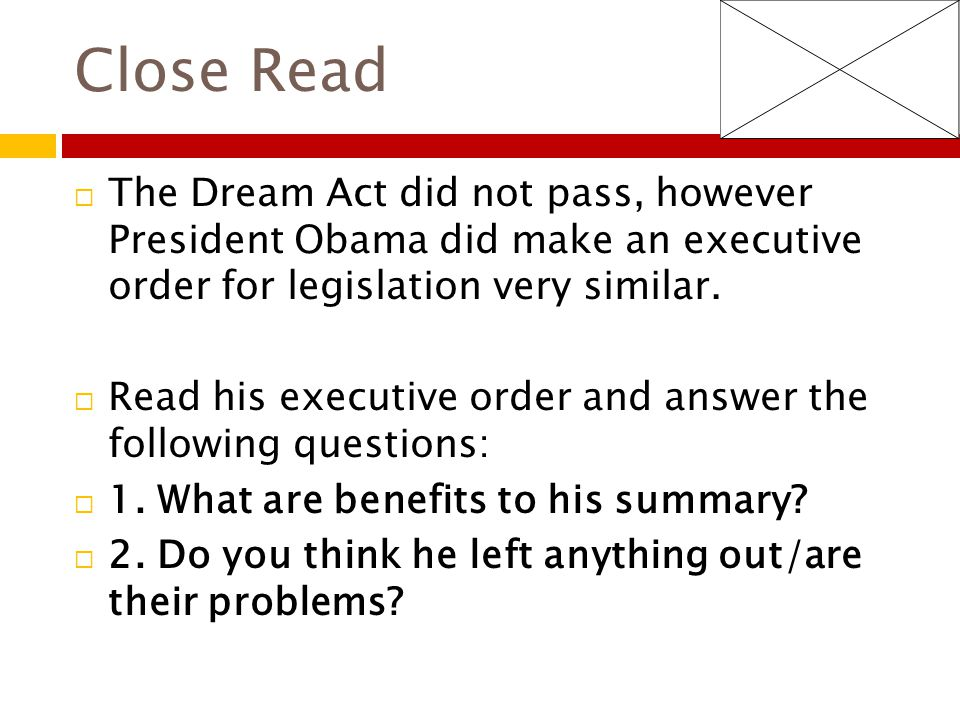 Close Read  The Dream Act did not pass, however President Obama did make an executive order for legislation very similar.  Read his executive order