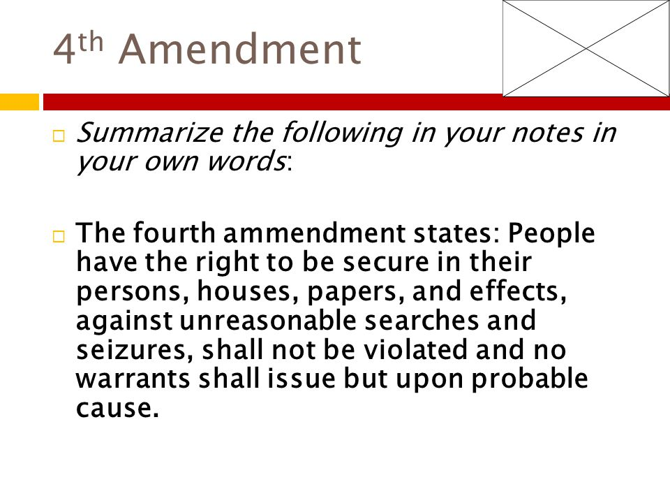4 th Amendment  Summarize the following in your notes in your own words:  The fourth ammendment states: People have the right to be secure in their persons, houses, papers, and effects, against unreasonable searches and seizures, shall not be violated and no warrants shall issue but upon probable cause.