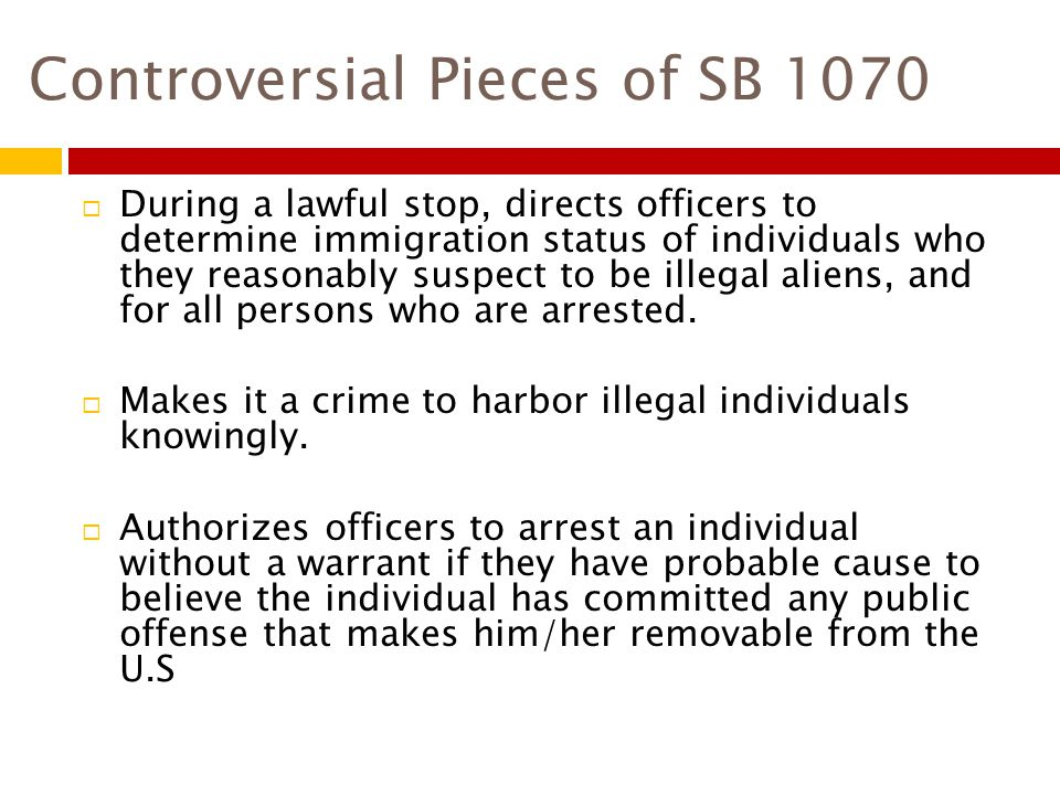 Controversial Pieces of SB 1070  During a lawful stop, directs officers to determine immigration status of individuals who they reasonably suspect to be illegal aliens, and for all persons who are arrested.