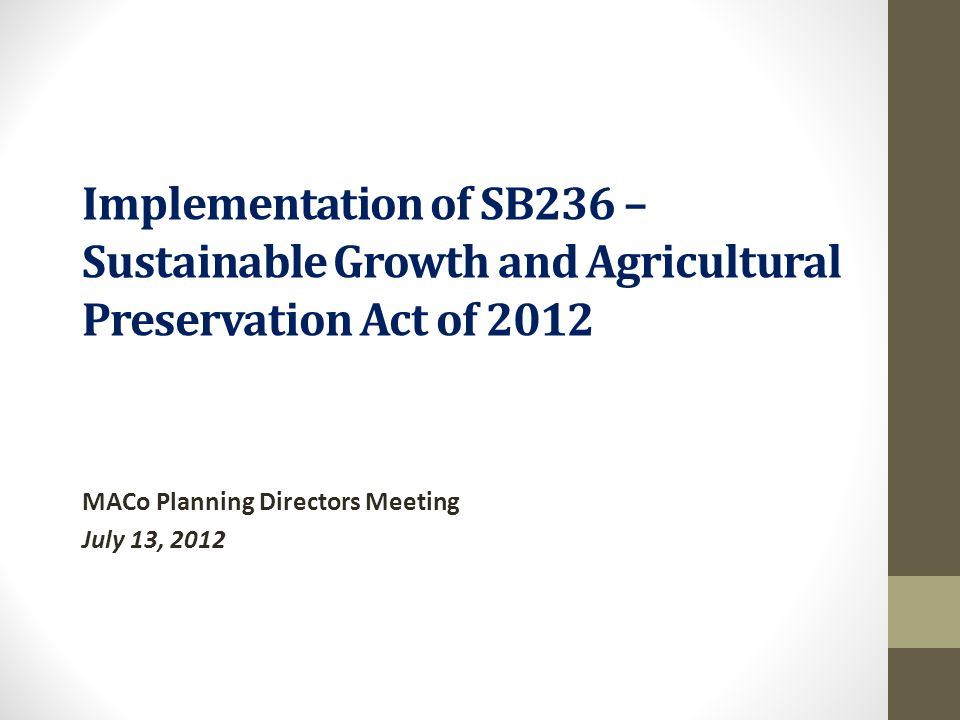 Implementation of SB236 – Sustainable Growth and Agricultural Preservation Act of 2012 MACo Planning Directors Meeting July 13, 2012