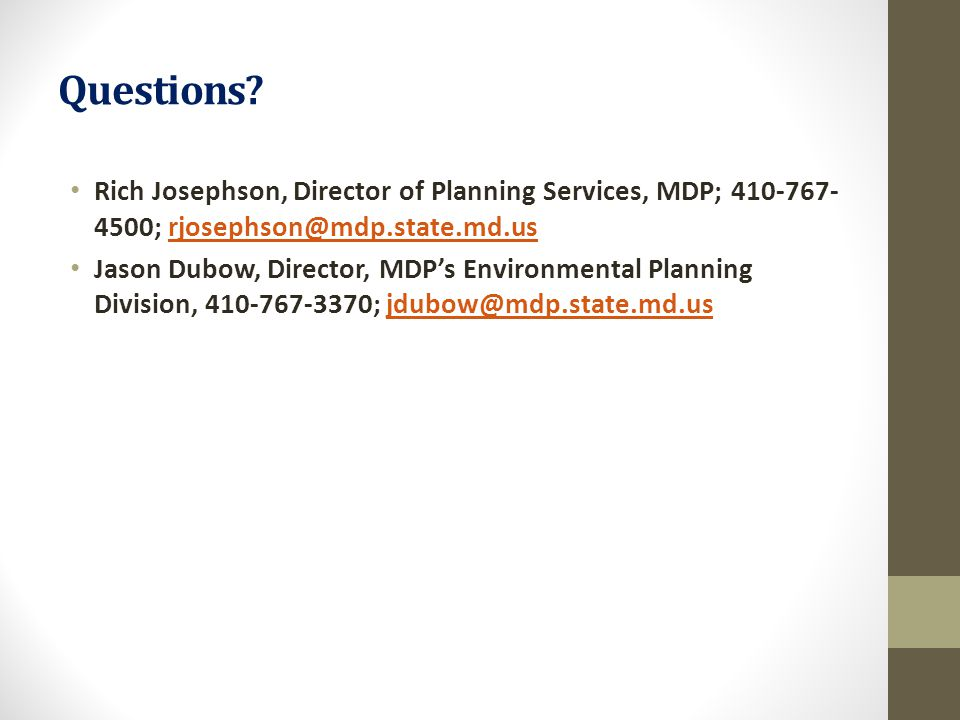 Questions? Rich Josephson, Director of Planning Services, MDP; 410-767- 4500; rjosephson@mdp.state.md.usrjosephson@mdp.state.md.us Jason Dubow, Direct