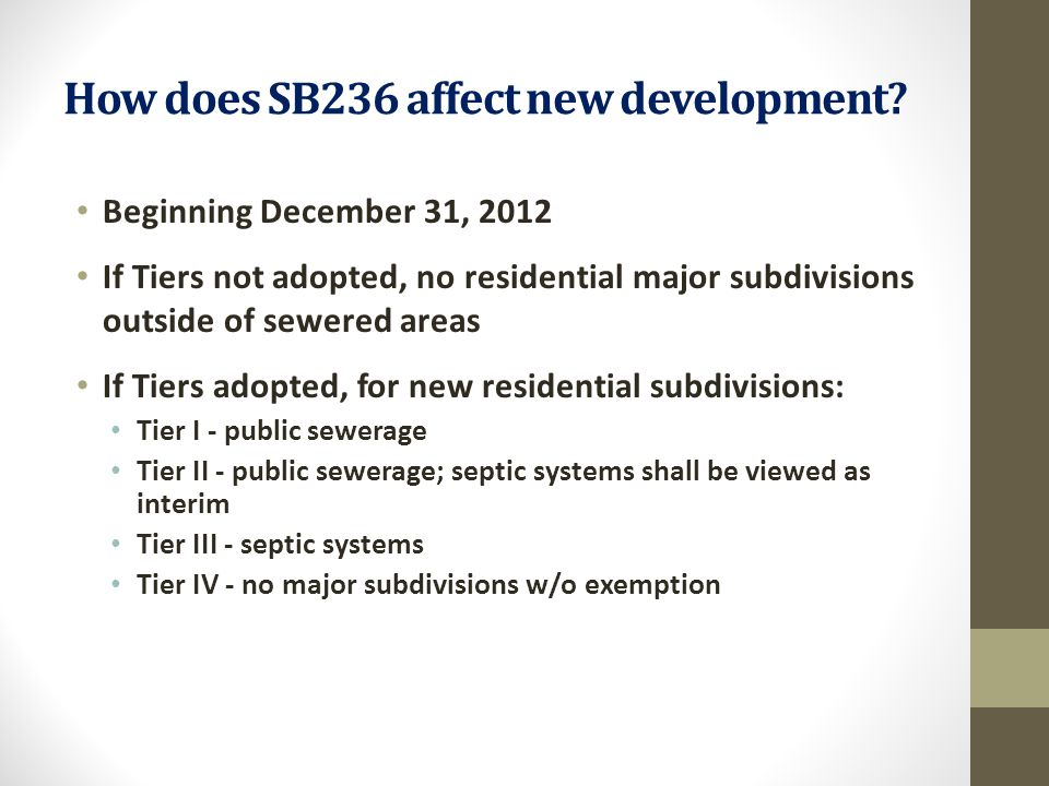 How does SB236 affect new development? Beginning December 31, 2012 If Tiers not adopted, no residential major subdivisions outside of sewered areas If