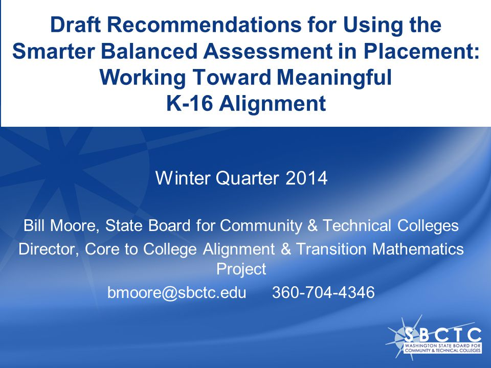 Draft Recommendations for Using the Smarter Balanced Assessment in Placement: Working Toward Meaningful K-16 Alignment Bill Moore, State Board for Community & Technical Colleges Director, Core to College Alignment & Transition Mathematics Project bmoore@sbctc.edu 360-704-4346 Winter Quarter 2014
