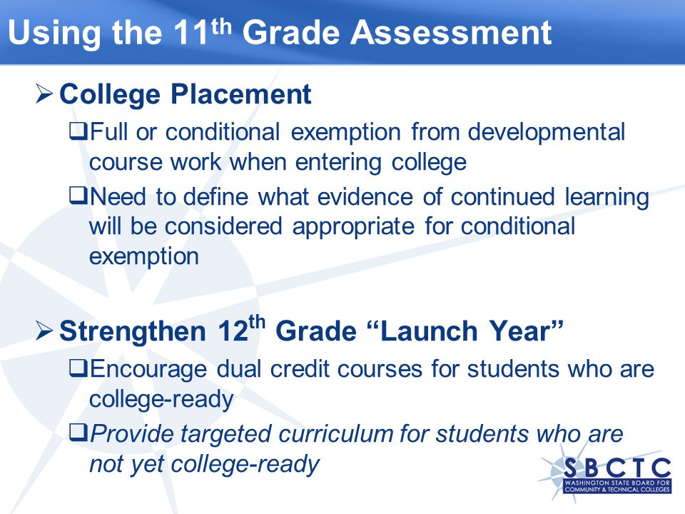 Using the 11 th Grade Assessment  College Placement  Full or conditional exemption from developmental course work when entering college  Need to define what evidence of continued learning will be considered appropriate for conditional exemption  Strengthen 12 th Grade Launch Year  Encourage dual credit courses for students who are college-ready  Provide targeted curriculum for students who are not yet college-ready