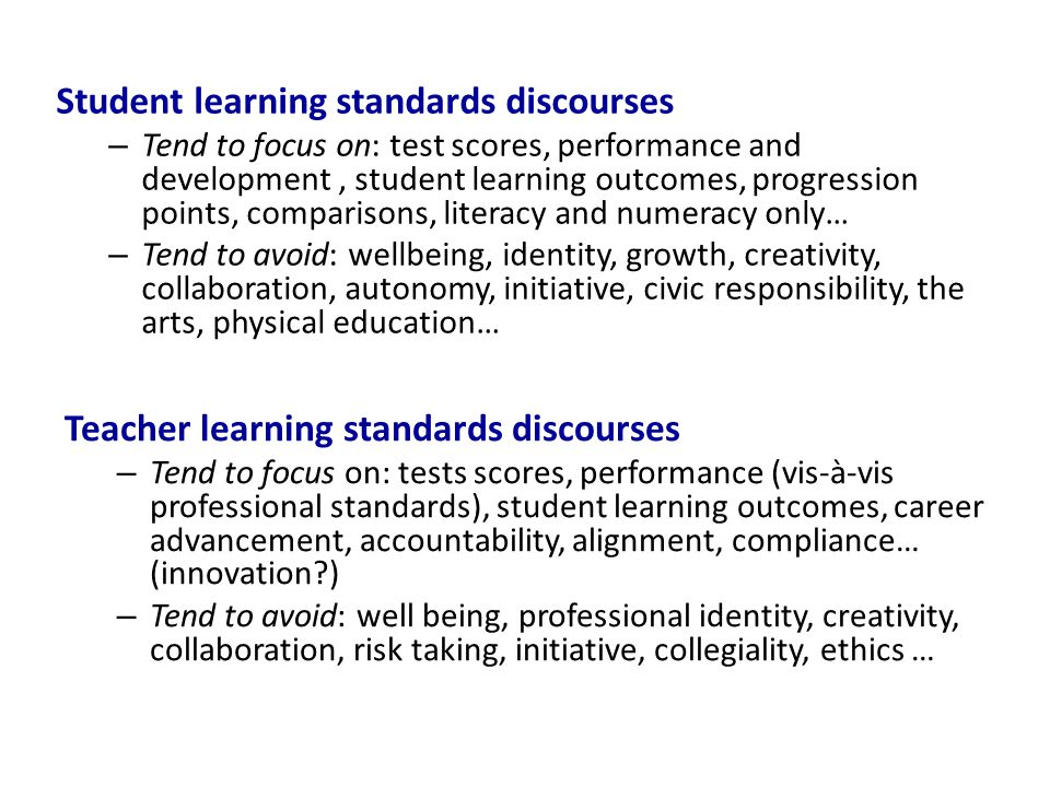 Student learning standards discourses – Tend to focus on: test scores, performance and development, student learning outcomes, progression points, comparisons, literacy and numeracy only… – Tend to avoid: wellbeing, identity, growth, creativity, collaboration, autonomy, initiative, civic responsibility, the arts, physical education… Teacher learning standards discourses – Tend to focus on: tests scores, performance (vis-à-vis professional standards), student learning outcomes, career advancement, accountability, alignment, compliance… (innovation?) – Tend to avoid: well being, professional identity, creativity, collaboration, risk taking, initiative, collegiality, ethics …