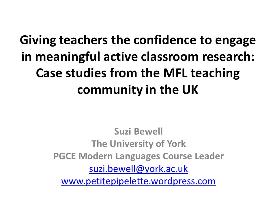 Giving teachers the confidence to engage in meaningful active classroom research: Case studies from the MFL teaching community in the UK Suzi Bewell The University of York PGCE Modern Languages Course Leader suzi.bewell@york.ac.uk www.petitepipelette.wordpress.com