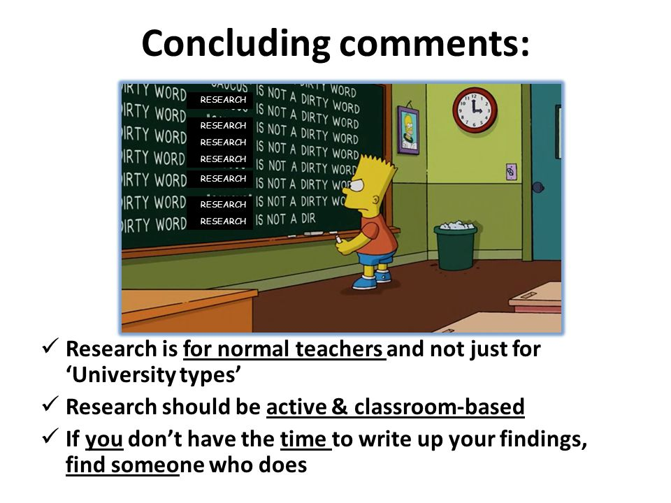 Concluding comments: Research is for normal teachers and not just for 'University types' Research should be active & classroom-based If you don't have the time to write up your findings, find someone who does RESEARCH