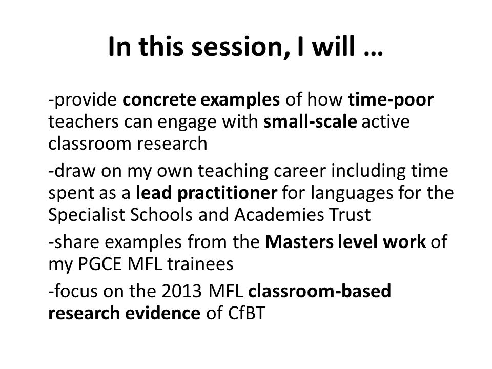 In this session, I will … -provide concrete examples of how time-poor teachers can engage with small-scale active classroom research -draw on my own teaching career including time spent as a lead practitioner for languages for the Specialist Schools and Academies Trust -share examples from the Masters level work of my PGCE MFL trainees -focus on the 2013 MFL classroom-based research evidence of CfBT