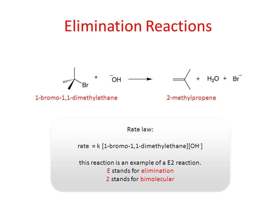 Elimination Reactions 1-bromo-1,1-dimethylethane2-methylpropene Rate law: rate = k [1-bromo-1,1-dimethylethane][OH - ] this reaction is an example of