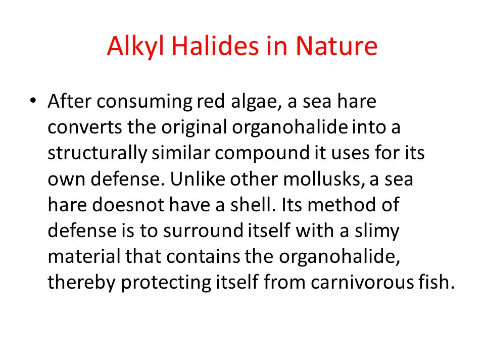 Alkyl Halides in Nature After consuming red algae, a sea hare converts the original organohalide into a structurally similar compound it uses for its