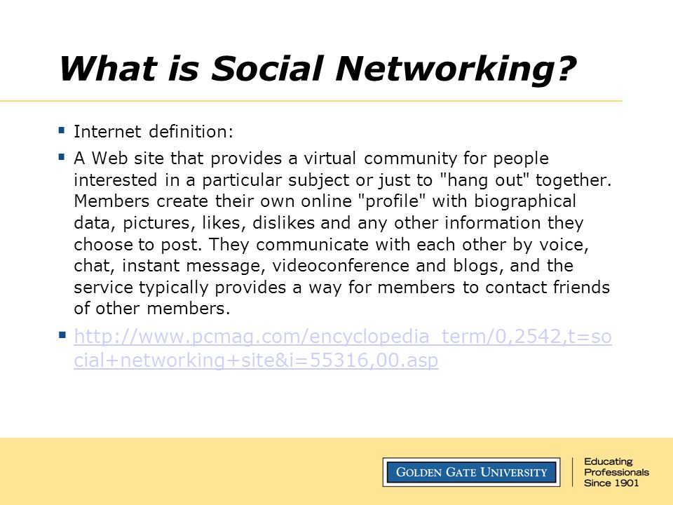 What is Social Networking?  Internet definition:  A Web site that provides a virtual community for people interested in a particular subject or just