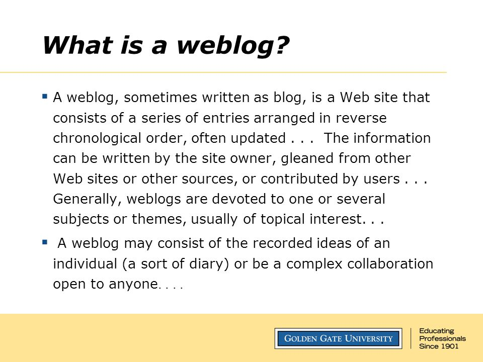 What is a weblog?  A weblog, sometimes written as blog, is a Web site that consists of a series of entries arranged in reverse chronological order, o