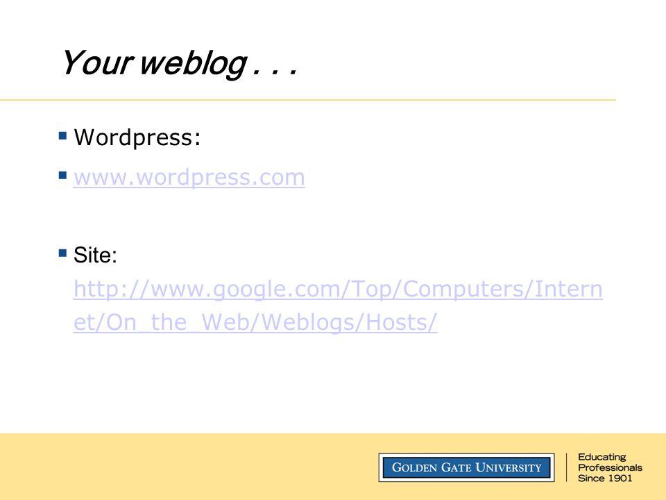 Your weblog...  Wordpress:  www.wordpress.com www.wordpress.com  Site: http://www.google.com/Top/Computers/Intern et/On_the_Web/Weblogs/Hosts/ http