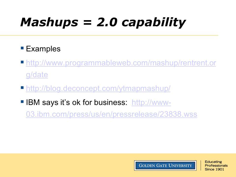 Mashups = 2.0 capability  Examples  http://www.programmableweb.com/mashup/rentrent.or g/date http://www.programmableweb.com/mashup/rentrent.or g/date  http://blog.deconcept.com/ytmapmashup/ http://blog.deconcept.com/ytmapmashup/  IBM says it's ok for business: http://www- 03.ibm.com/press/us/en/pressrelease/23838.wsshttp://www- 03.ibm.com/press/us/en/pressrelease/23838.wss