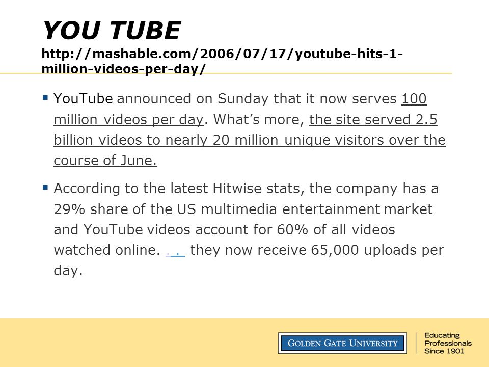 YOU TUBE http://mashable.com/2006/07/17/youtube-hits-1- million-videos-per-day/  YouTube announced on Sunday that it now serves 100 million videos pe