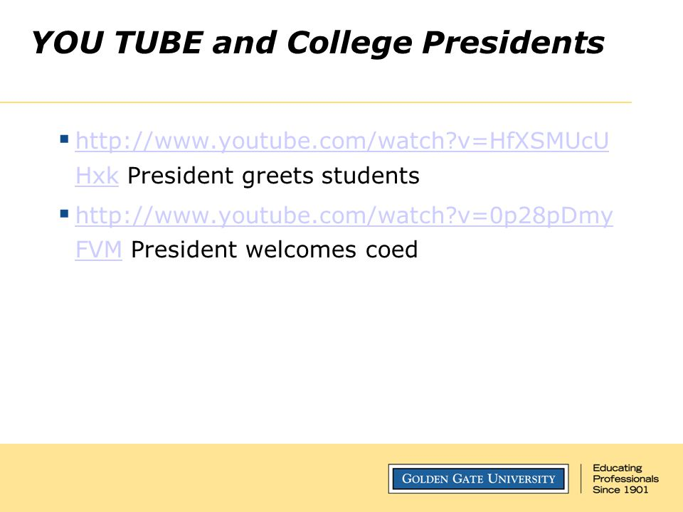 YOU TUBE and College Presidents  http://www.youtube.com/watch v=HfXSMUcU Hxk President greets students http://www.youtube.com/watch v=HfXSMUcU Hxk  http://www.youtube.com/watch v=0p28pDmy FVM President welcomes coed http://www.youtube.com/watch v=0p28pDmy FVM