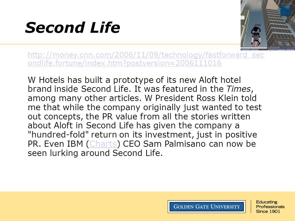 Second Life http://money.cnn.com/2006/11/09/technology/fastforward_sec ondlife.fortune/index.htm postversion=2006111016 W Hotels has built a prototype of its new Aloft hotel brand inside Second Life.