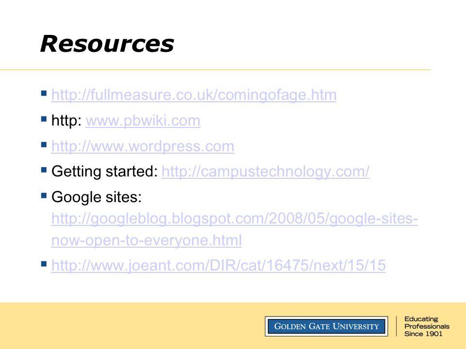Resources  http://fullmeasure.co.uk/comingofage.htm http://fullmeasure.co.uk/comingofage.htm  http: www.pbwiki.comwww.pbwiki.com  http://www.wordpress.com http://www.wordpress.com  Getting started: http://campustechnology.com/http://campustechnology.com/  Google sites: http://googleblog.blogspot.com/2008/05/google-sites- now-open-to-everyone.html http://googleblog.blogspot.com/2008/05/google-sites- now-open-to-everyone.html  http://www.joeant.com/DIR/cat/16475/next/15/15 http://www.joeant.com/DIR/cat/16475/next/15/15