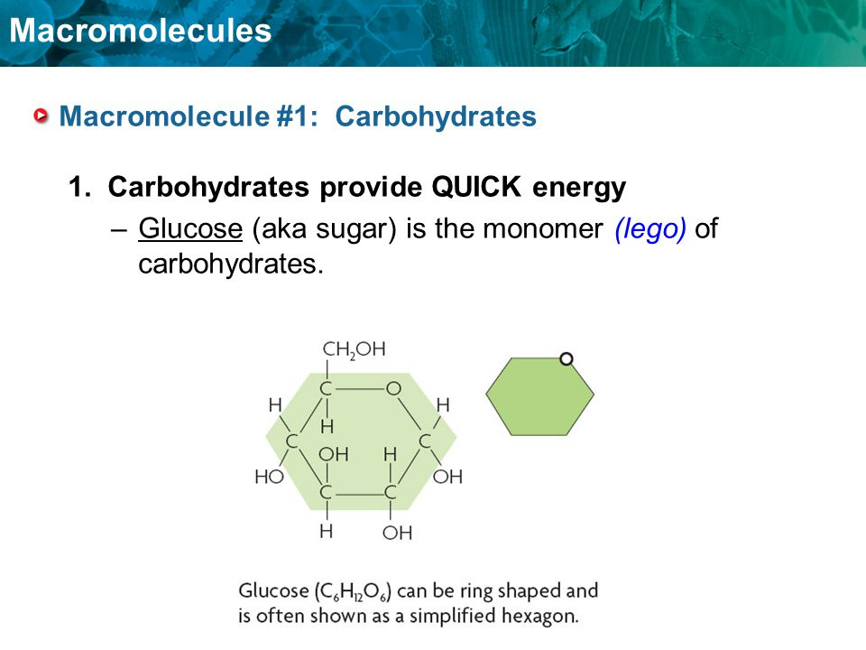 Macromolecules Macromolecule #1: Carbohydrates 1. Carbohydrates provide QUICK energy –Glucose (aka sugar) is the monomer (lego) of carbohydrates.