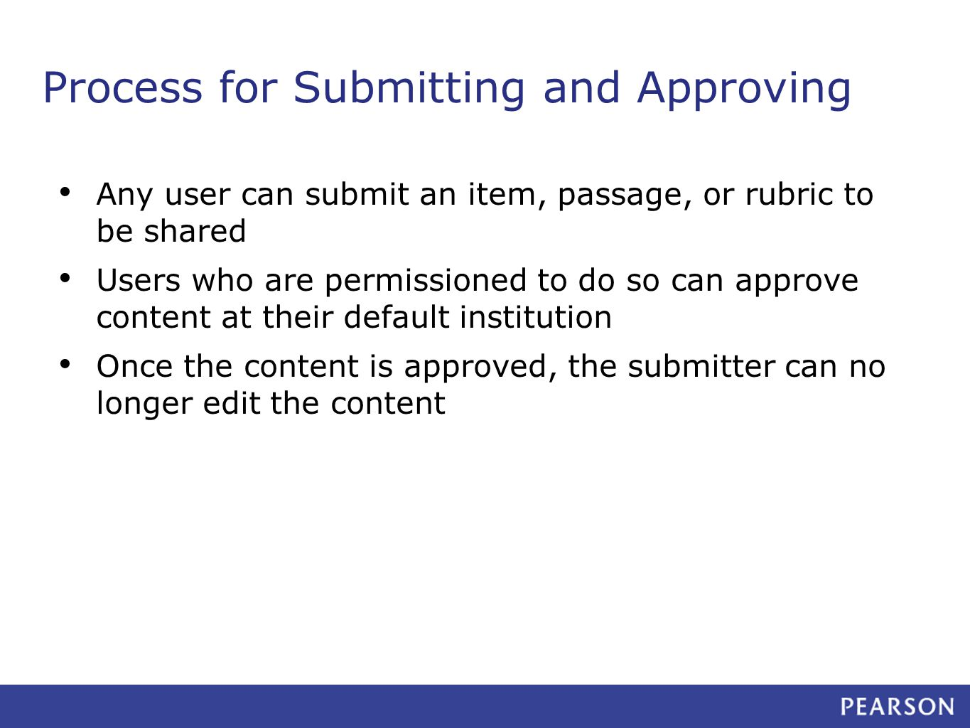 Process for Submitting and Approving Any user can submit an item, passage, or rubric to be shared Users who are permissioned to do so can approve content at their default institution Once the content is approved, the submitter can no longer edit the content