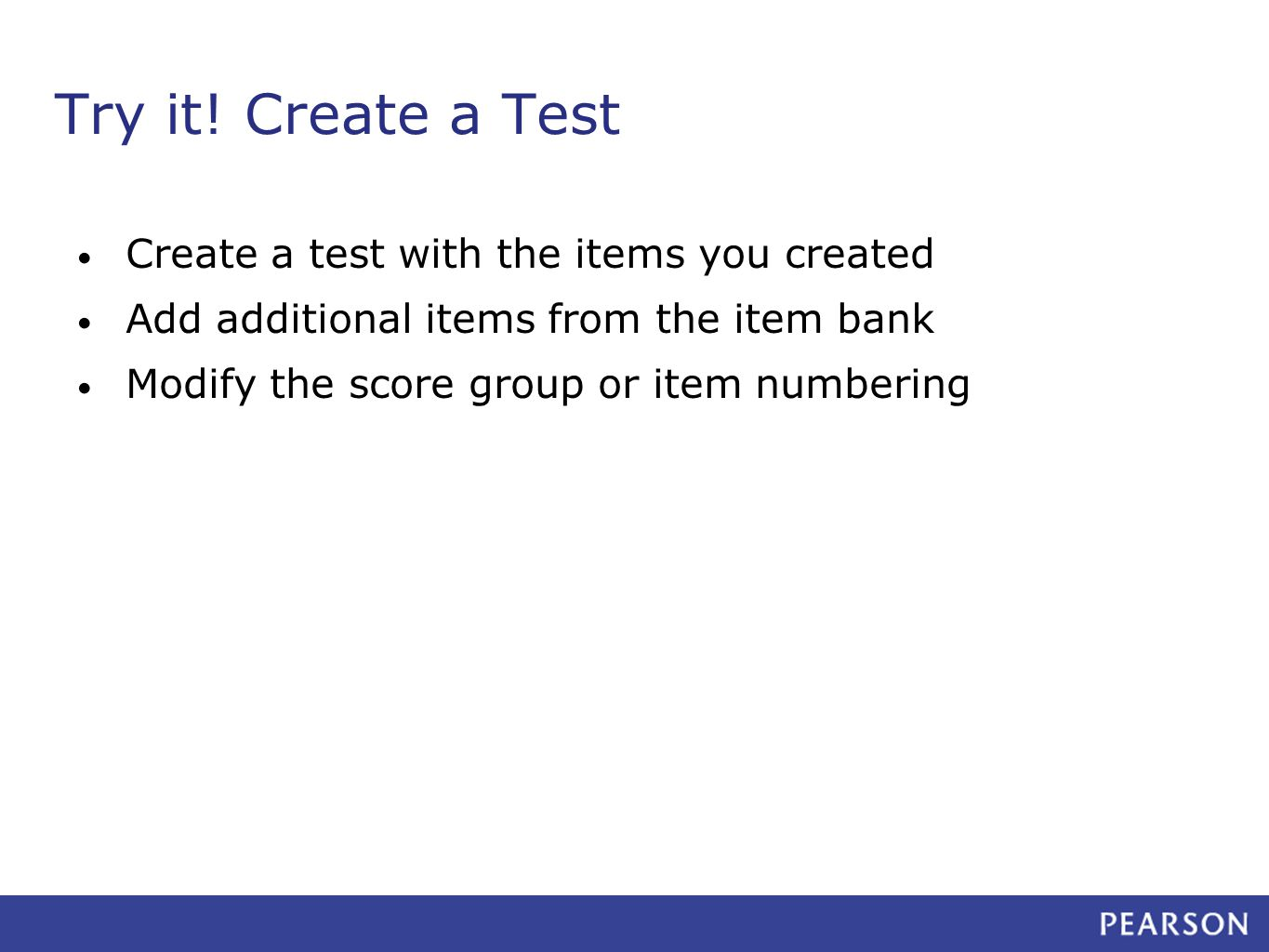 Try it! Create a Test Create a test with the items you created Add additional items from the item bank Modify the score group or item numbering