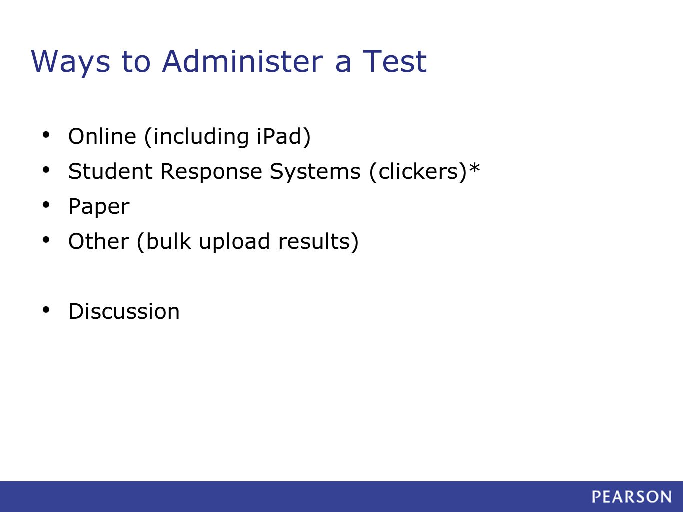 Ways to Administer a Test Online (including iPad) Student Response Systems (clickers)* Paper Other (bulk upload results) Discussion