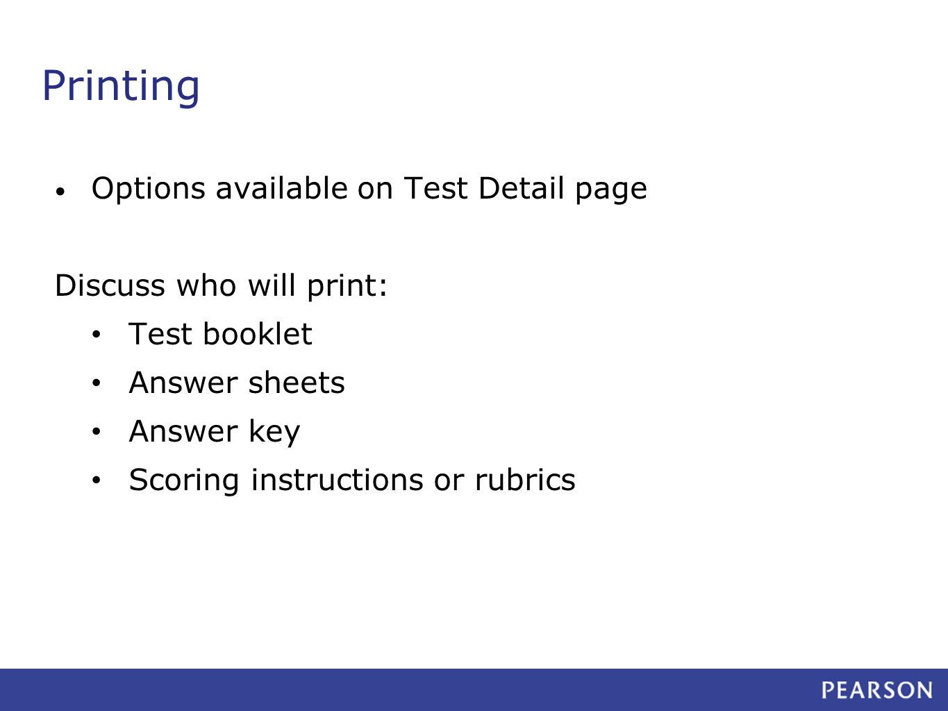 Printing Options available on Test Detail page Discuss who will print: Test booklet Answer sheets Answer key Scoring instructions or rubrics