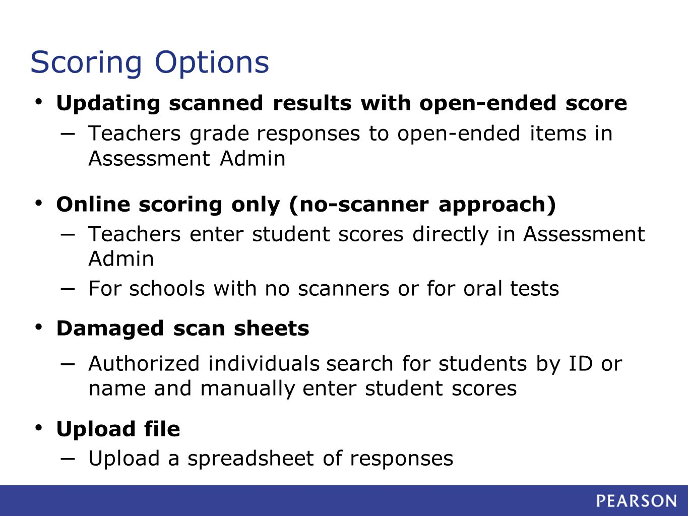 Scoring Options Updating scanned results with open-ended score – Teachers grade responses to open-ended items in Assessment Admin Online scoring only (no-scanner approach) – Teachers enter student scores directly in Assessment Admin – For schools with no scanners or for oral tests Damaged scan sheets – Authorized individuals search for students by ID or name and manually enter student scores Upload file – Upload a spreadsheet of responses