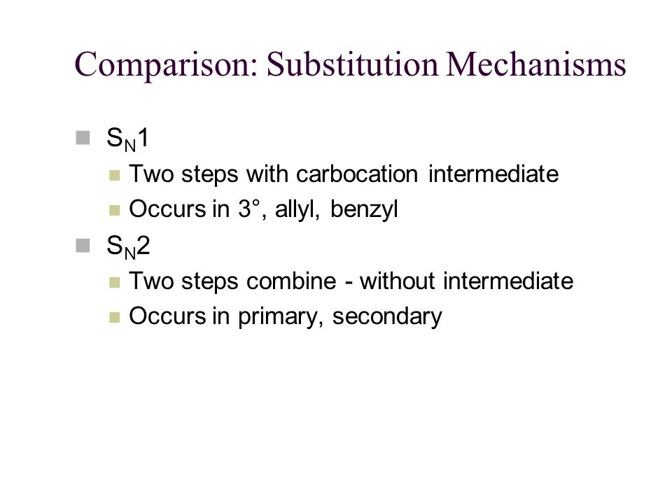 Comparison: Substitution Mechanisms S N 1 Two steps with carbocation intermediate Occurs in 3°, allyl, benzyl S N 2 Two steps combine - without intermediate Occurs in primary, secondary