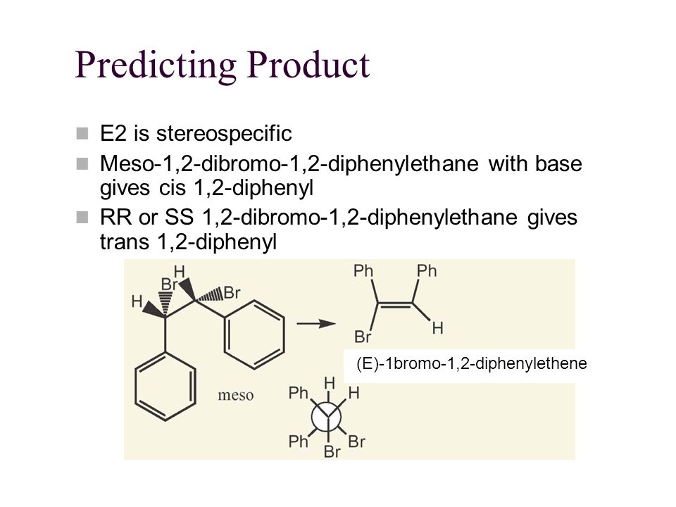 Predicting Product E2 is stereospecific Meso-1,2-dibromo-1,2-diphenylethane with base gives cis 1,2-diphenyl RR or SS 1,2-dibromo-1,2-diphenylethane gives trans 1,2-diphenyl (E)-1bromo-1,2-diphenylethene